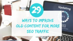Ways to improve old content for more SEO traffic